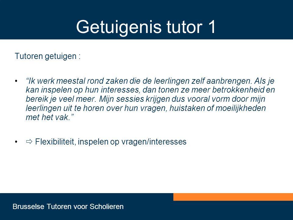 Brusselse Tutoren voor Scholieren Getuigenis tutor 1 Tutoren getuigen : • Ik werk meestal rond zaken die de leerlingen zelf aanbrengen.