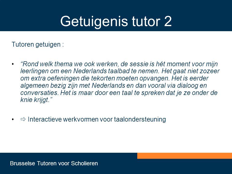 Brusselse Tutoren voor Scholieren Getuigenis tutor 2 Tutoren getuigen : • Rond welk thema we ook werken, de sessie is hét moment voor mijn leerlingen om een Nederlands taalbad te nemen.