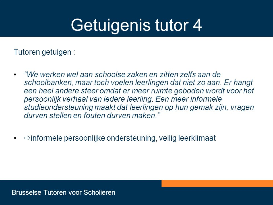 Brusselse Tutoren voor Scholieren Getuigenis tutor 4 Tutoren getuigen : • We werken wel aan schoolse zaken en zitten zelfs aan de schoolbanken, maar toch voelen leerlingen dat niet zo aan.