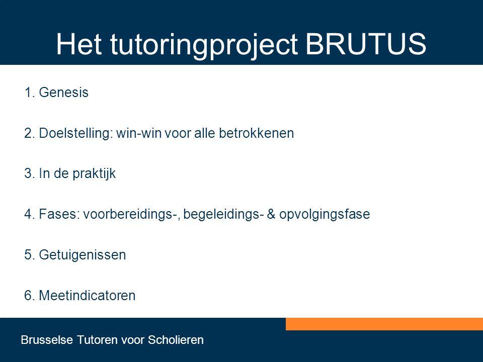 Brusselse Tutoren voor Scholieren Het tutoringproject BRUTUS 1. Genesis 2. Doelstelling: win-win voor alle betrokkenen 3. In de praktijk 4. Fases: voo