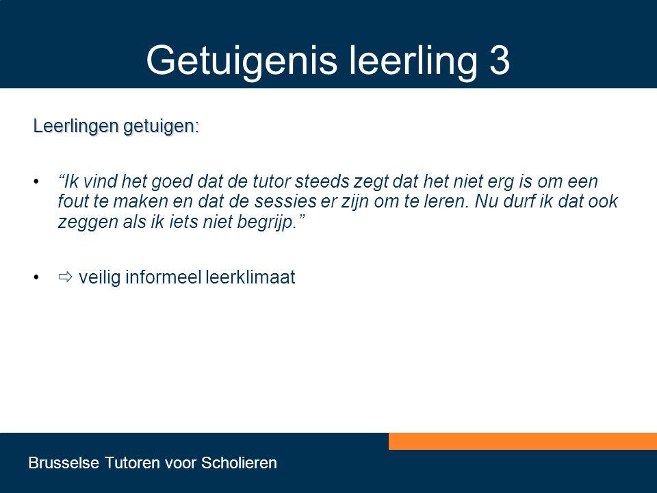 Brusselse Tutoren voor Scholieren Getuigenis leerling 3 Leerlingen getuigen: • Ik vind het goed dat de tutor steeds zegt dat het niet erg is om een fout te maken en dat de sessies er zijn om te leren.