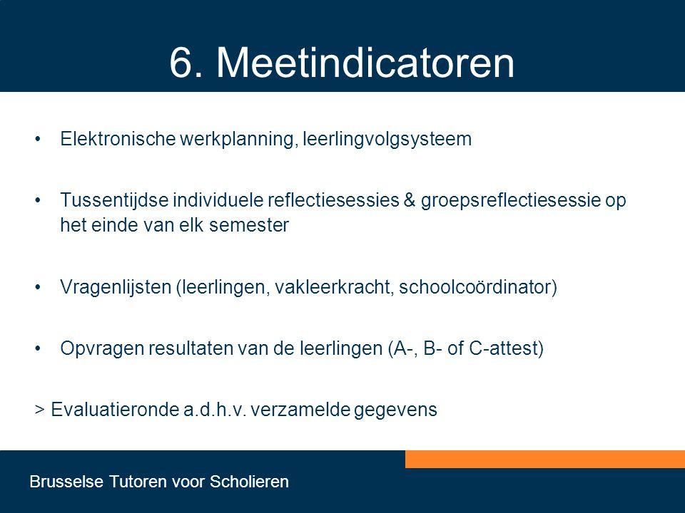 Brusselse Tutoren voor Scholieren 6. Meetindicatoren •Elektronische werkplanning, leerlingvolgsysteem •Tussentijdse individuele reflectiesessies & gro