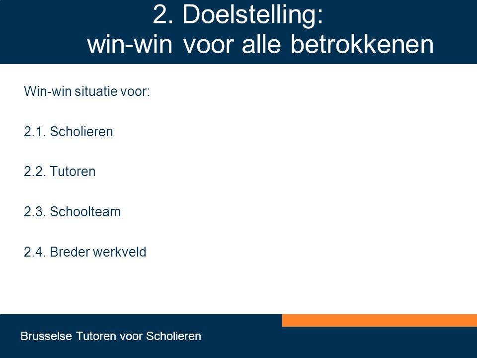 Brusselse Tutoren voor Scholieren 2. Doelstelling: win-win voor alle betrokkenen Win-win situatie voor: 2.1. Scholieren 2.2. Tutoren 2.3. Schoolteam 2