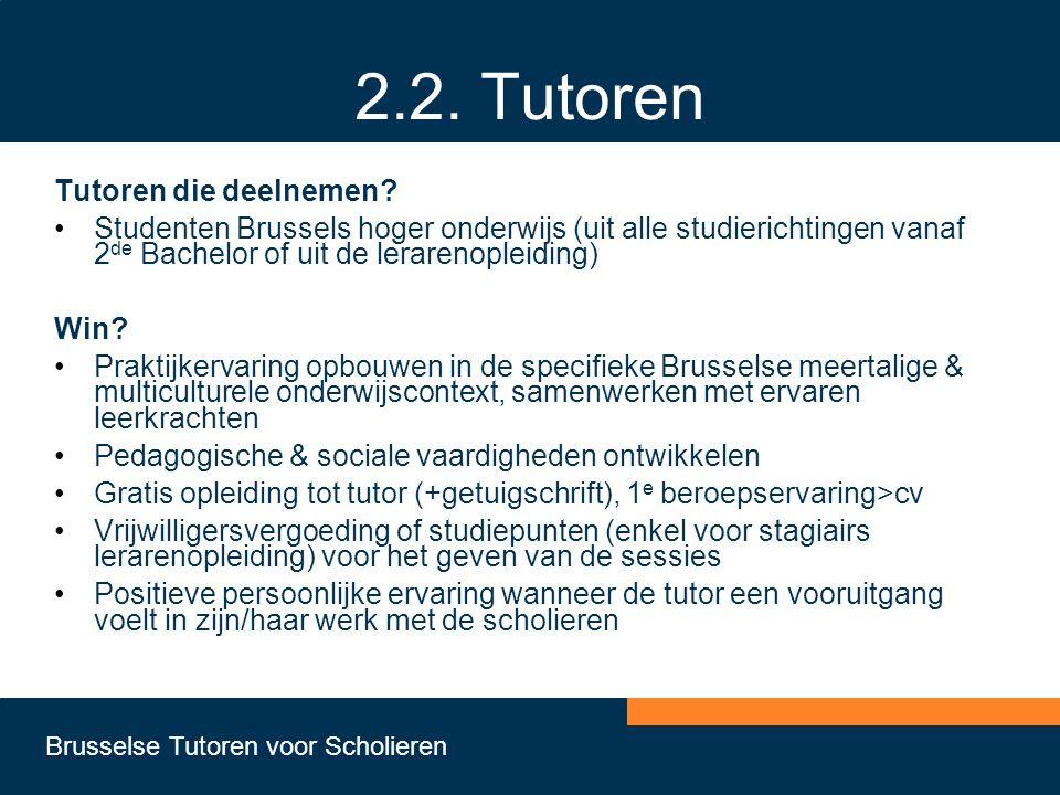 Brusselse Tutoren voor Scholieren 2.2. Tutoren Tutoren die deelnemen? •Studenten Brussels hoger onderwijs (uit alle studierichtingen vanaf 2 de Bachel