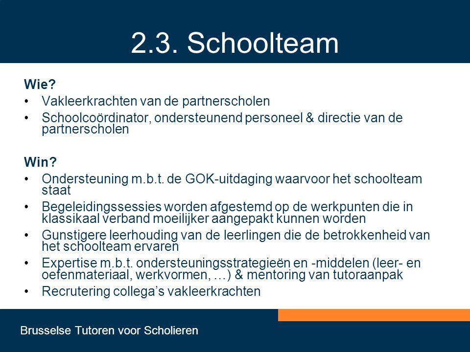 Brusselse Tutoren voor Scholieren 2.3. Schoolteam Wie? •Vakleerkrachten van de partnerscholen •Schoolcoördinator, ondersteunend personeel & directie v