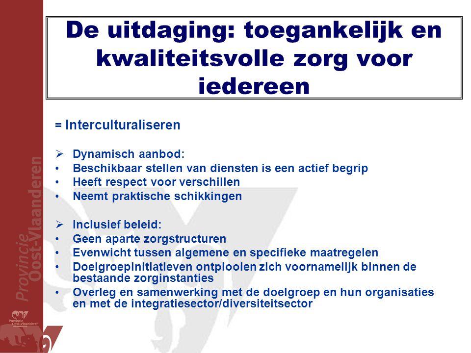 De uitdaging: toegankelijk en kwaliteitsvolle zorg voor iedereen = Interculturaliseren  Dynamisch aanbod: •Beschikbaar stellen van diensten is een ac