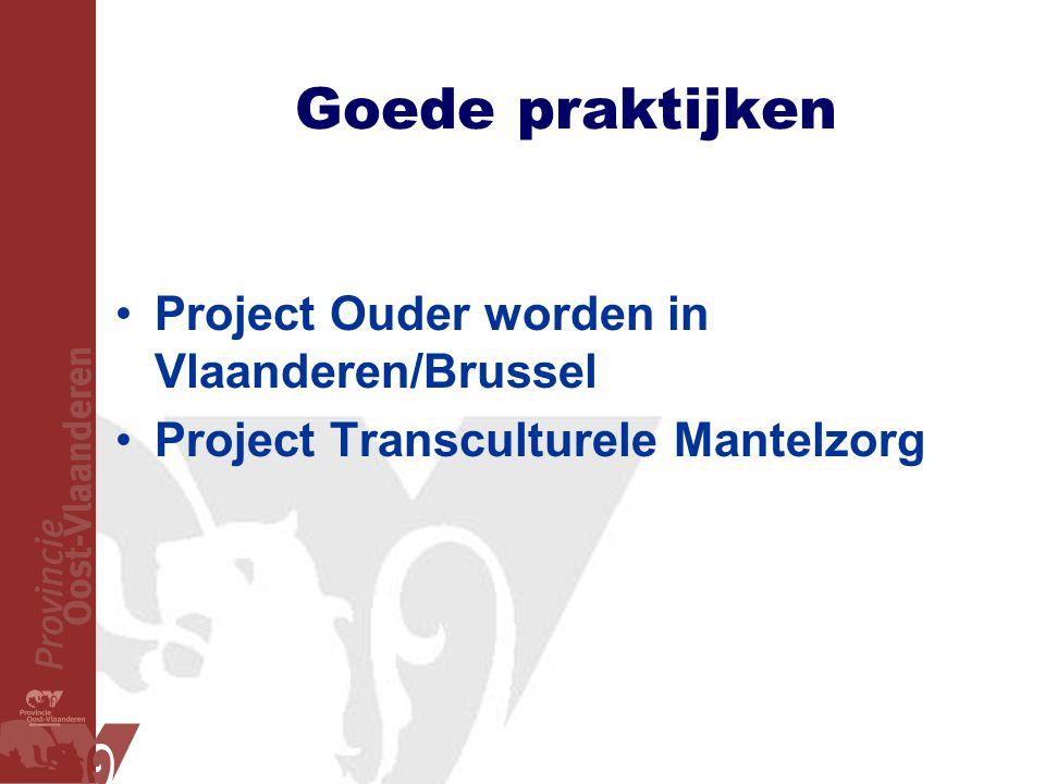 Goede praktijken •Project Ouder worden in Vlaanderen/Brussel •Project Transculturele Mantelzorg