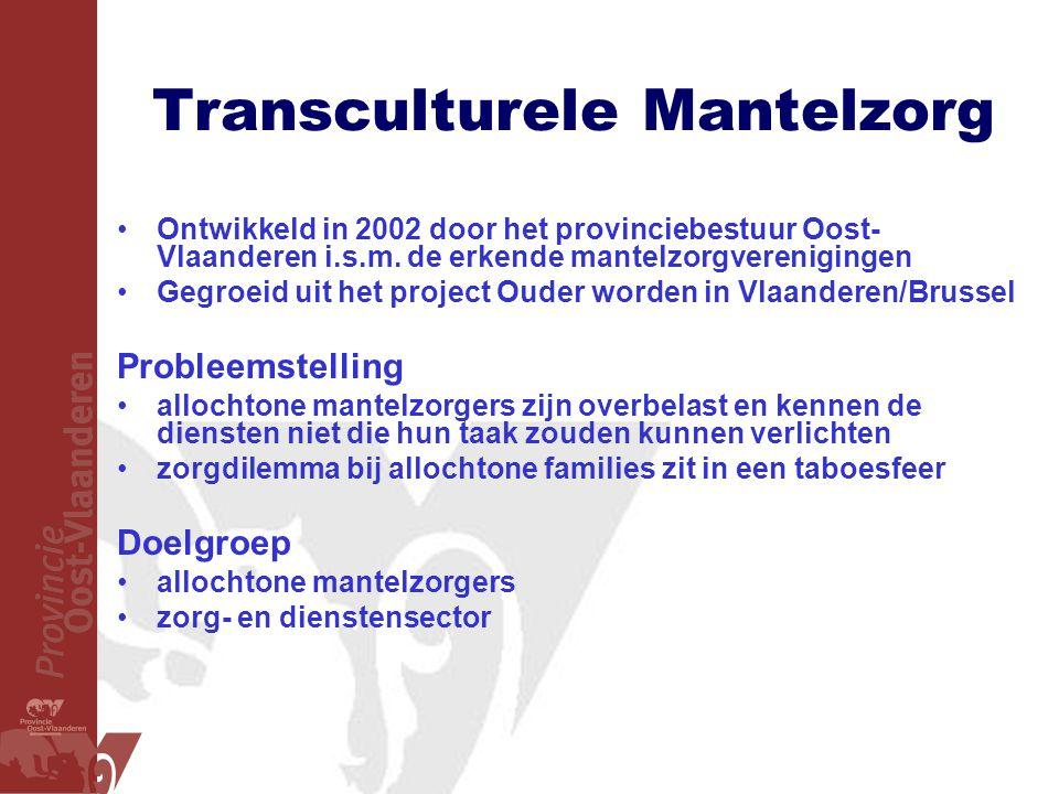 Transculturele Mantelzorg •Ontwikkeld in 2002 door het provinciebestuur Oost- Vlaanderen i.s.m. de erkende mantelzorgverenigingen •Gegroeid uit het pr