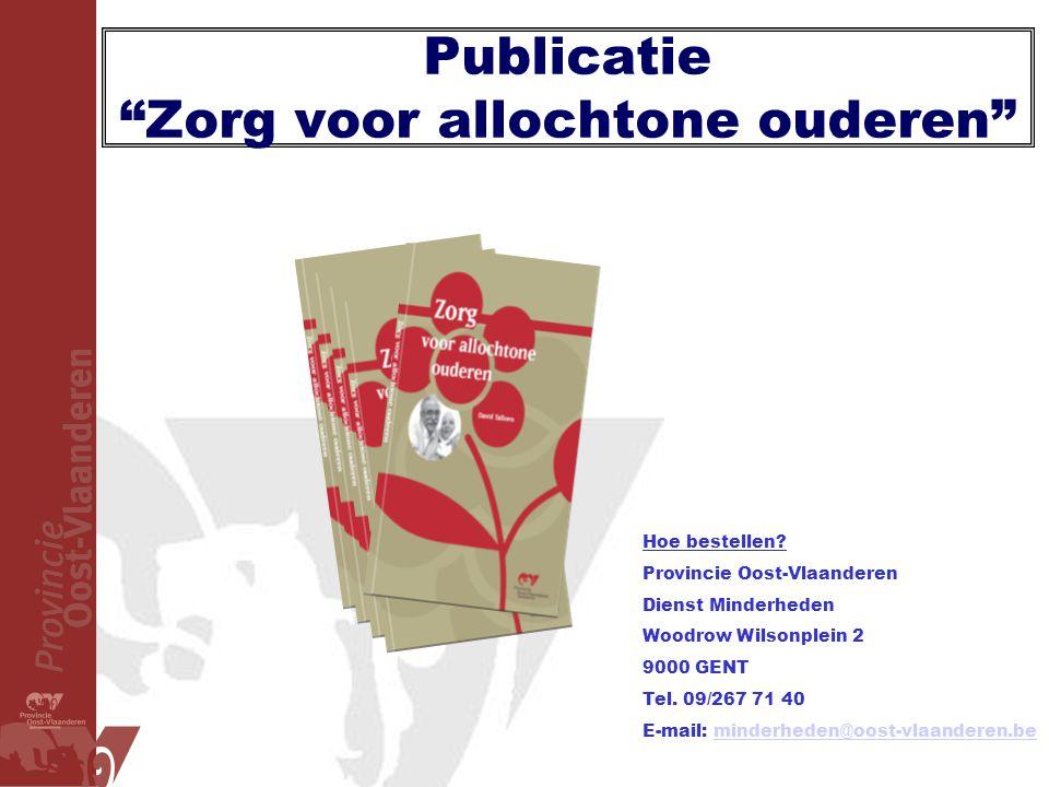 """Publicatie """"Zorg voor allochtone ouderen"""" Hoe bestellen? Provincie Oost-Vlaanderen Dienst Minderheden Woodrow Wilsonplein 2 9000 GENT Tel. 09/267 71 4"""