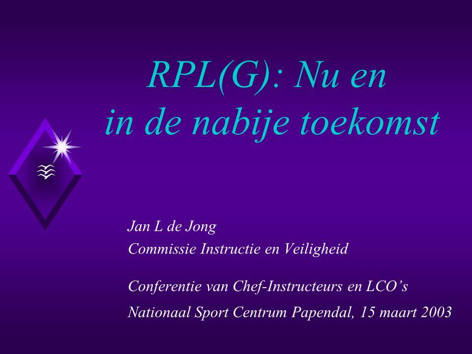 RPL(G): Nu en in de nabije toekomst Jan L de Jong Commissie Instructie en Veiligheid Conferentie van Chef-Instructeurs en LCO's Nationaal Sport Centrum Papendal, 15 maart 2003