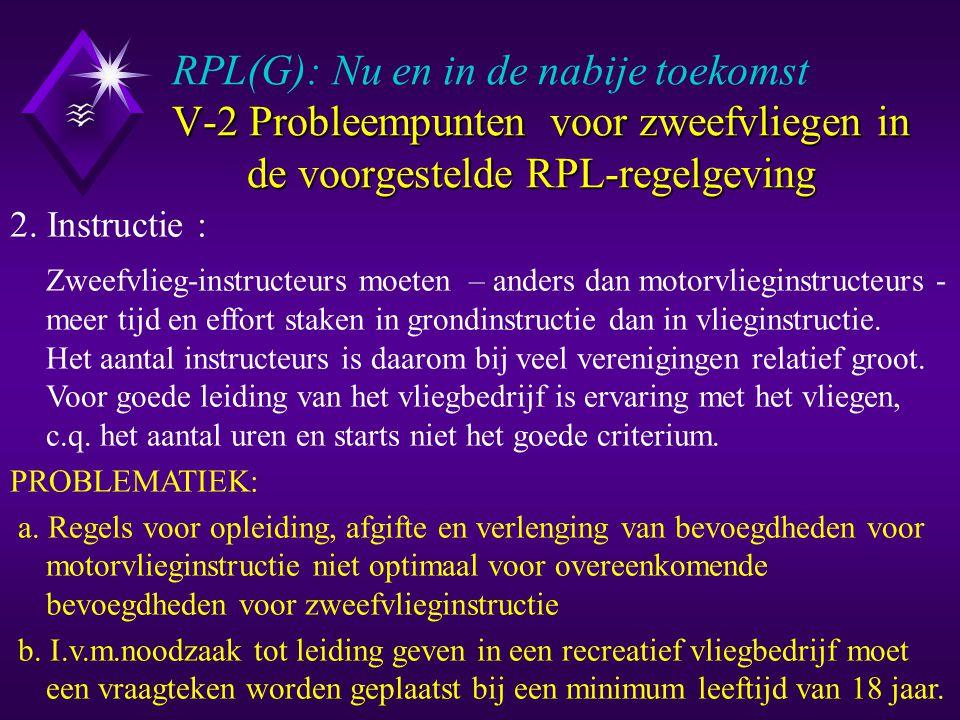 V-2 Probleempunten voor zweefvliegen in de voorgestelde RPL-regelgeving RPL(G): Nu en in de nabije toekomst V-2 Probleempunten voor zweefvliegen in de voorgestelde RPL-regelgeving Hetzelfde voor het RPL(G) en het ZVB: u Bevoegdverklaringen 'lieren', 'slepen', RT en instructie: RFI(G)A, RFI(G)B en RFI(G)C u Eisen voor afgifte, verlenging en hernieuwde afgifte van de bevoegdverklaringen op het RPL(G) u Inhoud en uitvoering van de theorie en praktijkexamens (Examinering via de 'Examencommissie voor RPL(G)') u Eisen voor het vliegen met passagiers: 10 uur ervaring 2.