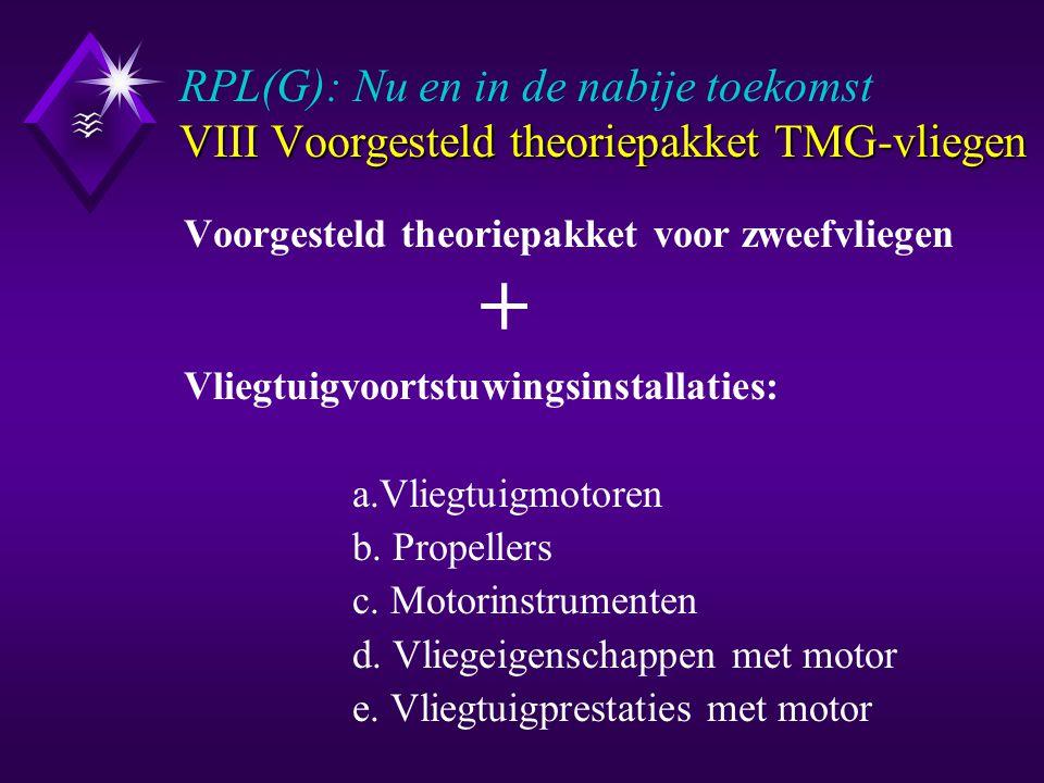 VIII Voorgesteld theoriepakket TMG-vliegen RPL(G): Nu en in de nabije toekomst VIII Voorgesteld theoriepakket TMG-vliegen Voorgesteld theoriepakket voor zweefvliegen + Vliegtuigvoortstuwingsinstallaties: a.Vliegtuigmotoren b.