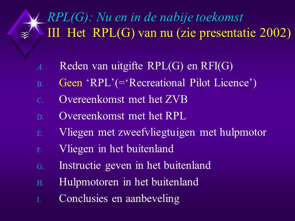 III-C Overeenkomst met het ZVB RPL(G): Nu en in de nabije toekomst III-C Overeenkomst met het ZVB Overeenkomend voor het RPL(G) en het ZVB : u Bevoegdverklaringen 'lieren', 'slepen', RT en instructie: RFI(G)A, RFI(G)B en RFI(G)C u Eisen voor afgifte, verlenging en hernieuwde afgifte van de bevoegdverklaringen op het RPL(G) u Inhoud en uitvoering van de theorie en praktijkexamens (Examinering via de 'Examencie voor zweefvliegen') u Eisen voor het vliegen met passagiers: 10 uur ervaring