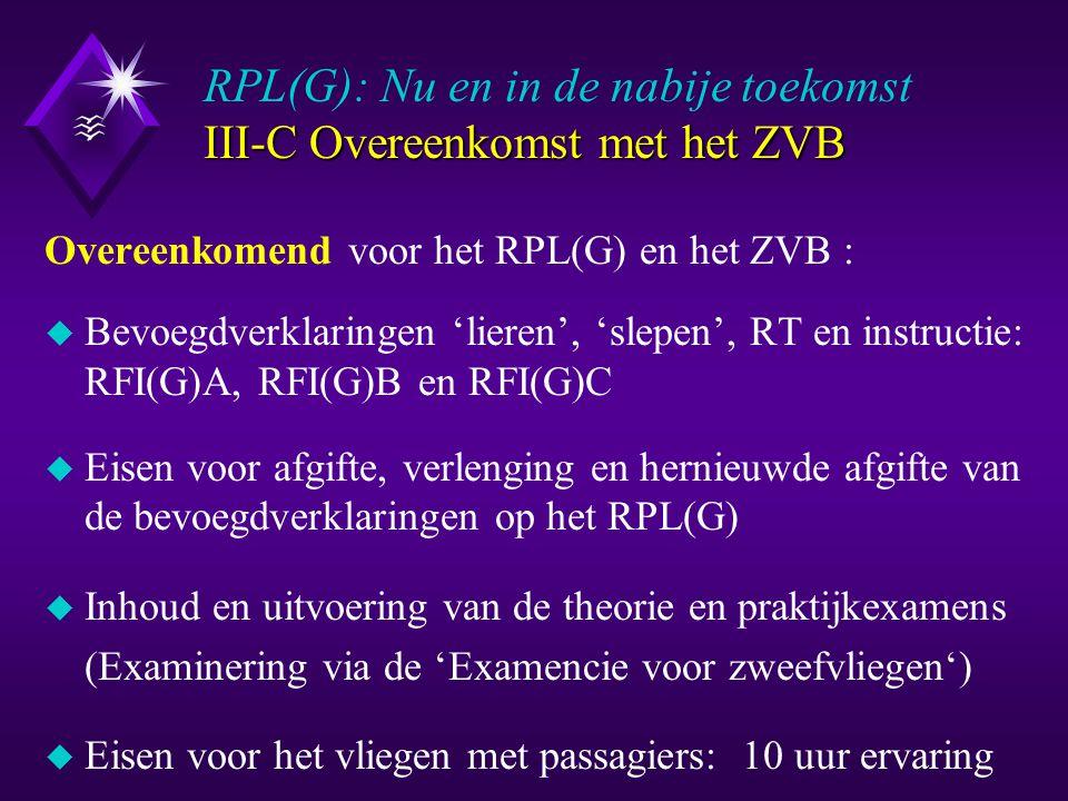 Het III-D Overeenkomst met het RPL Het RPL(G): Nu en in de nabije toekomst III-D Overeenkomst met het RPL Overeenkomend voor het RPL(G) en het RPL: u Naast het RPL(G) is geldige medische verklaring vereist u Document (tot 1 januari 2005) onbeperkt geldig, maar … u Bevoegdverklaringen 'lieren' en 'slepen' 2 jaar geldig u Instructiebevoegdverklaringen 3 jaar geldig