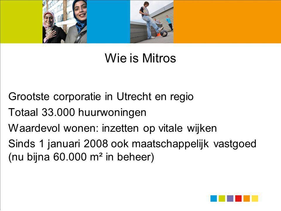 Wie is Mitros Grootste corporatie in Utrecht en regio Totaal 33.000 huurwoningen Waardevol wonen: inzetten op vitale wijken Sinds 1 januari 2008 ook maatschappelijk vastgoed (nu bijna 60.000 m² in beheer)