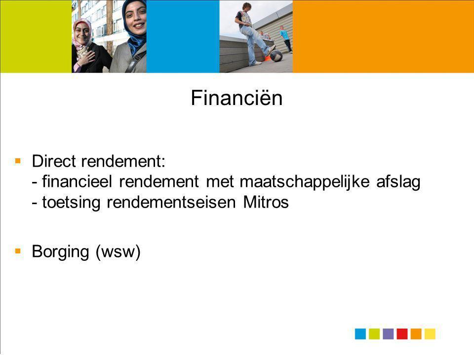 Financiën  Direct rendement: - financieel rendement met maatschappelijke afslag - toetsing rendementseisen Mitros  Borging (wsw)