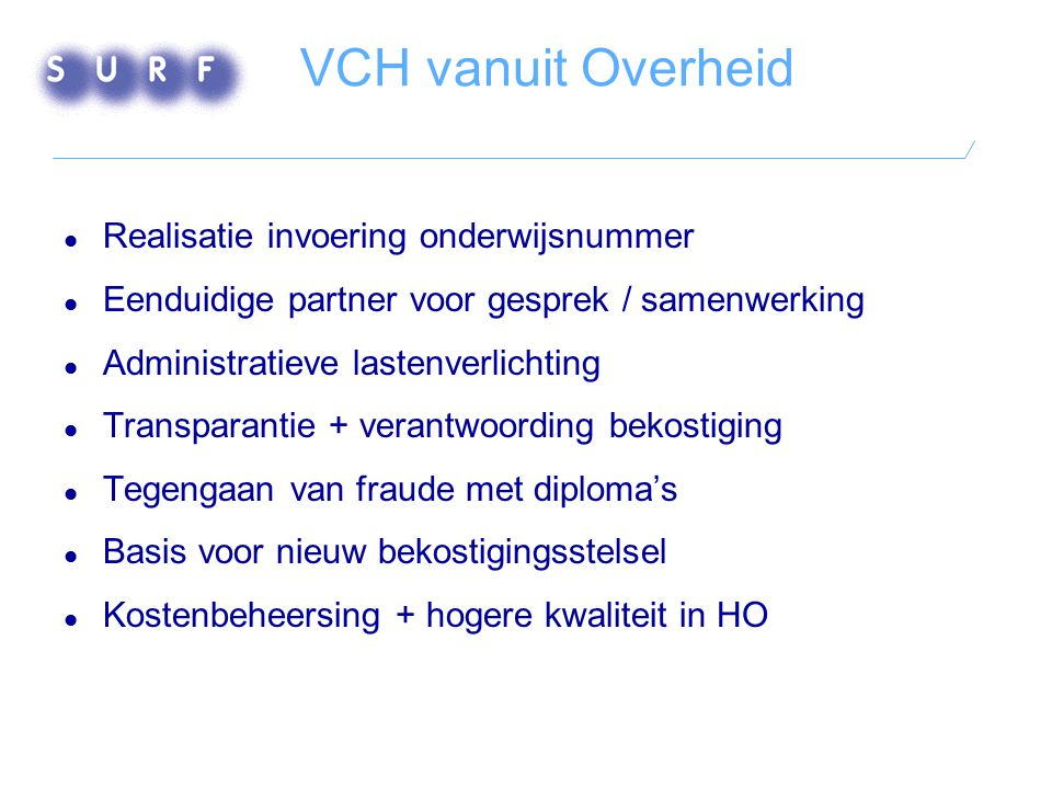 VCH vanuit Overheid  Realisatie invoering onderwijsnummer  Eenduidige partner voor gesprek / samenwerking  Administratieve lastenverlichting  Tran