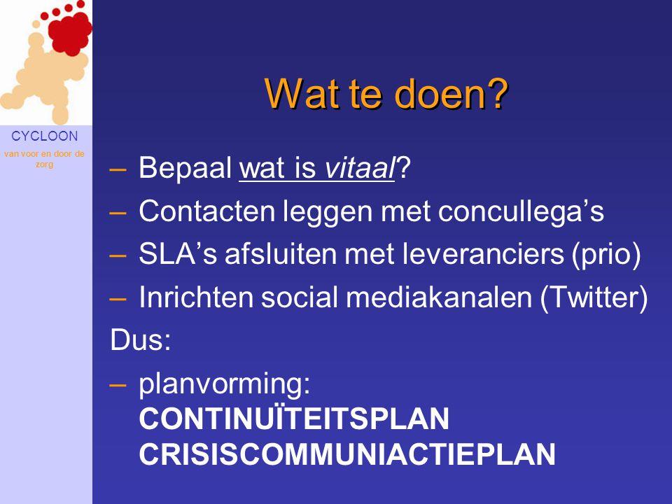 CYCLOON van voor en door de zorg Wat te doen? –Bepaal wat is vitaal? –Contacten leggen met concullega's –SLA's afsluiten met leveranciers (prio) –Inri