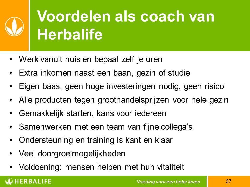Voeding voor een beter leven 37 Voordelen als coach van Herbalife •Werk vanuit huis en bepaal zelf je uren •Extra inkomen naast een baan, gezin of stu