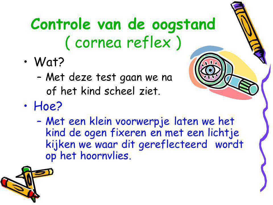 Controle van de oogstand ( cornea reflex ) •Wat? –Met deze test gaan we na of het kind scheel ziet. •Hoe? –Met een klein voorwerpje laten we het kind