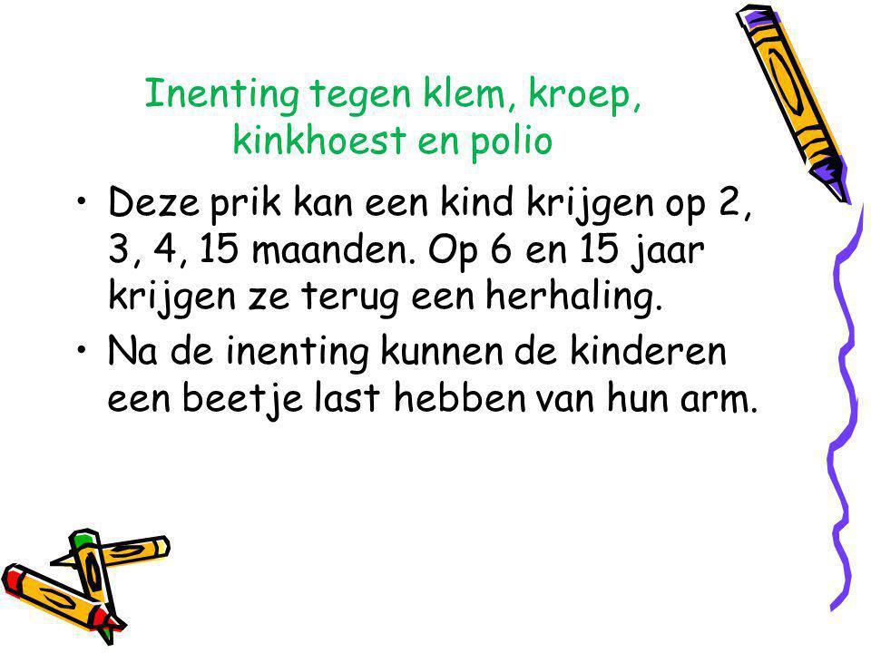 Inenting tegen klem, kroep, kinkhoest en polio •Deze prik kan een kind krijgen op 2, 3, 4, 15 maanden. Op 6 en 15 jaar krijgen ze terug een herhaling.