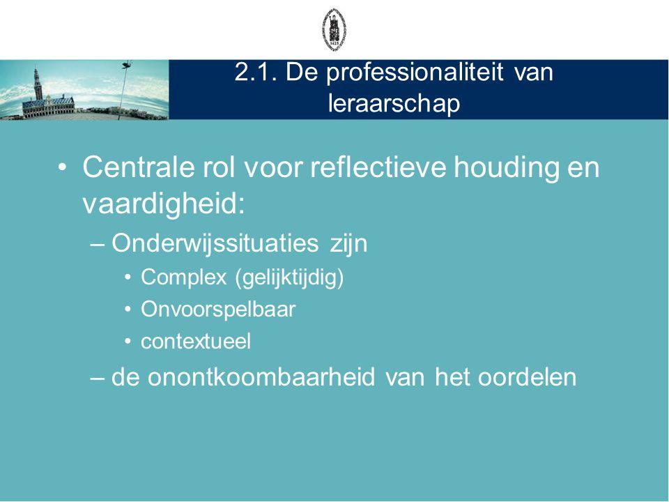 2.1. De professionaliteit van leraarschap •Centrale rol voor reflectieve houding en vaardigheid: –Onderwijssituaties zijn •Complex (gelijktijdig) •Onv