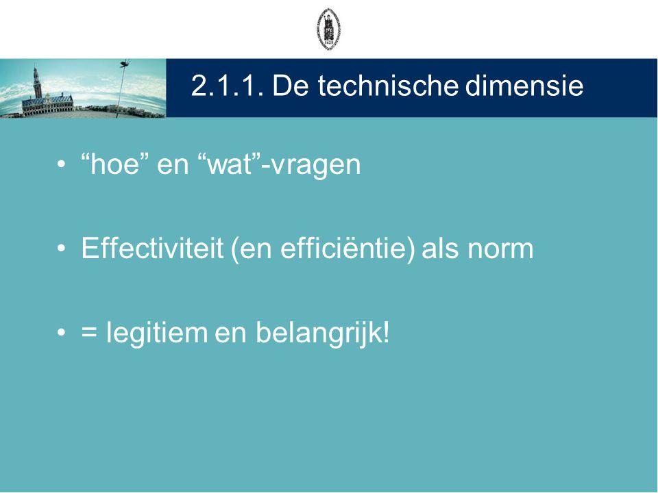 """2.1.1. De technische dimensie •""""hoe"""" en """"wat""""-vragen •Effectiviteit (en efficiëntie) als norm •= legitiem en belangrijk!"""