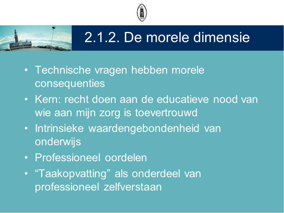 2.1.2. De morele dimensie •Technische vragen hebben morele consequenties •Kern: recht doen aan de educatieve nood van wie aan mijn zorg is toevertrouw
