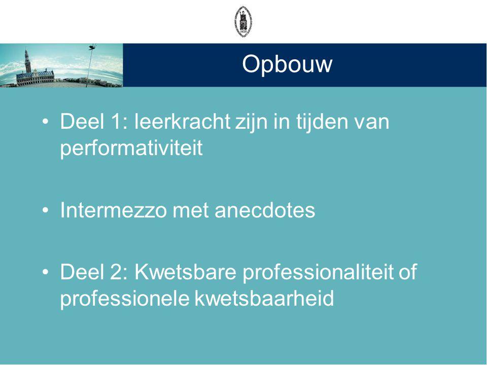 Opbouw •Deel 1: leerkracht zijn in tijden van performativiteit •Intermezzo met anecdotes •Deel 2: Kwetsbare professionaliteit of professionele kwetsba