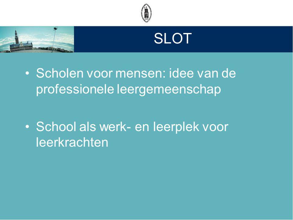 SLOT •Scholen voor mensen: idee van de professionele leergemeenschap •School als werk- en leerplek voor leerkrachten