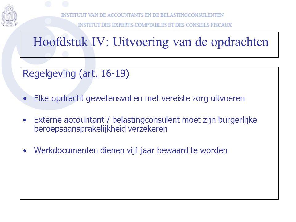 Hoofdstuk IV: Uitvoering van de opdrachten Regelgeving (art. 16-19) •Elke opdracht gewetensvol en met vereiste zorg uitvoeren •Externe accountant / be