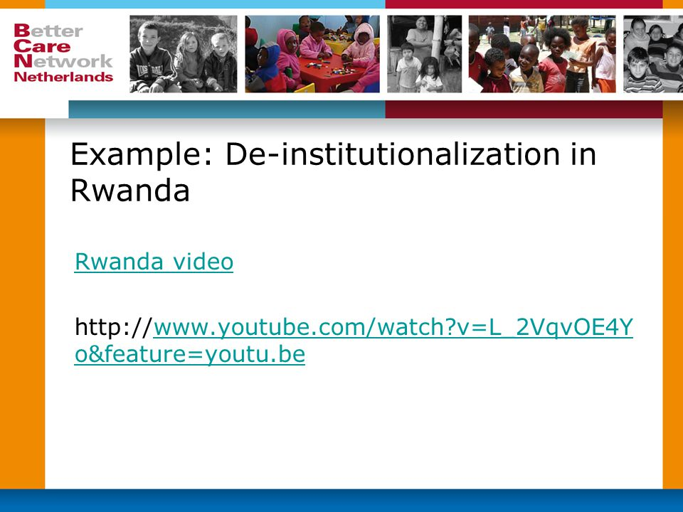 Example: De-institutionalization in Rwanda Rwanda video http://www.youtube.com/watch?v=L_2VqvOE4Y o&feature=youtu.bewww.youtube.com/watch?v=L_2VqvOE4Y o&feature=youtu.be
