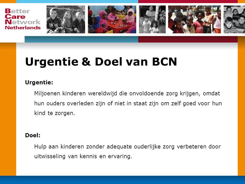 Urgentie & Doel van BCN Urgentie: Miljoenen kinderen wereldwijd die onvoldoende zorg krijgen, omdat hun ouders overleden zijn of niet in staat zijn om