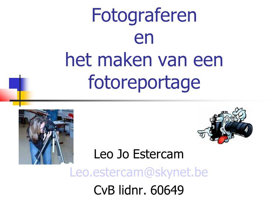 Fotograferen en het maken van een fotoreportage Leo Jo Estercam Leo.estercam@skynet.be CvB lidnr.