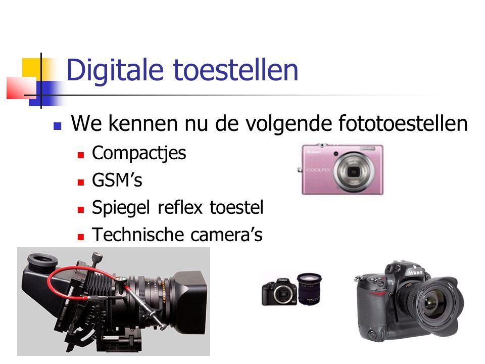 Digitale toestellen  We kennen nu de volgende fototoestellen  Compactjes  GSM's  Spiegel reflex toestel  Technische camera's