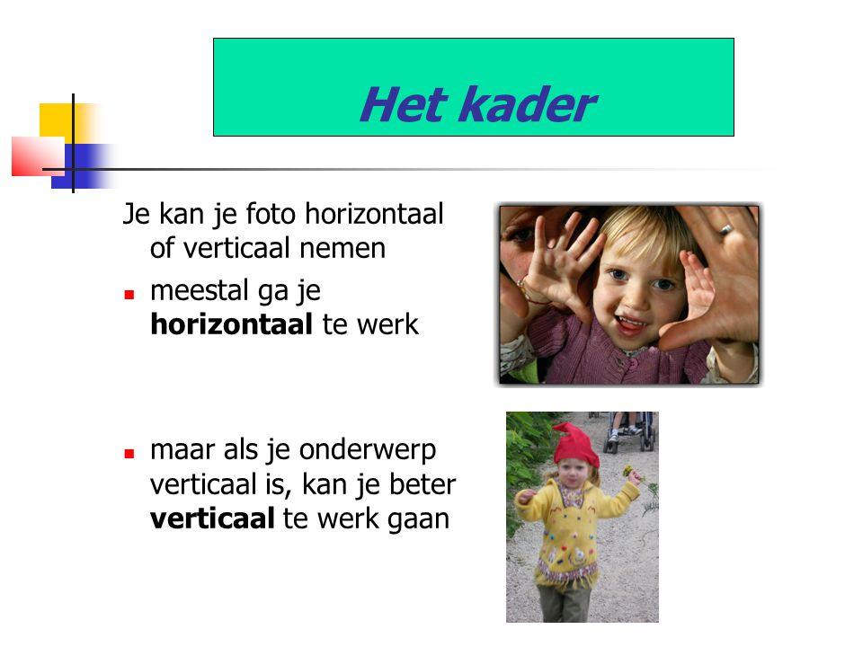 Het kader Je kan je foto horizontaal of verticaal nemen  meestal ga je horizontaal te werk  maar als je onderwerp verticaal is, kan je beter verticaal te werk gaan