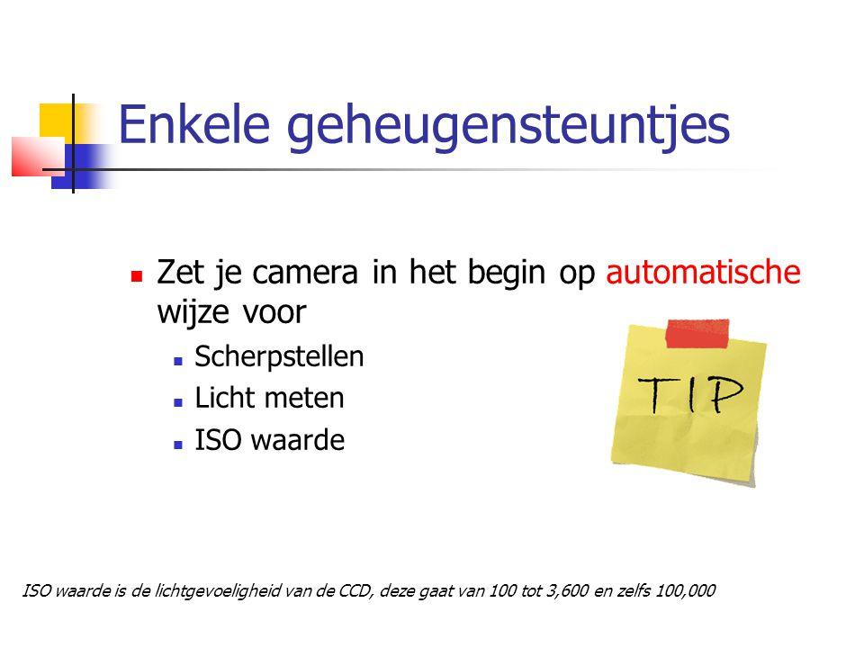 Enkele geheugensteuntjes  Zet je camera in het begin op automatische wijze voor  Scherpstellen  Licht meten  ISO waarde ISO waarde is de lichtgevoeligheid van de CCD, deze gaat van 100 tot 3,600 en zelfs 100,000