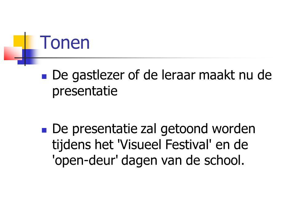 Tonen  De gastlezer of de leraar maakt nu de presentatie  De presentatie zal getoond worden tijdens het Visueel Festival en de open-deur dagen van de school.
