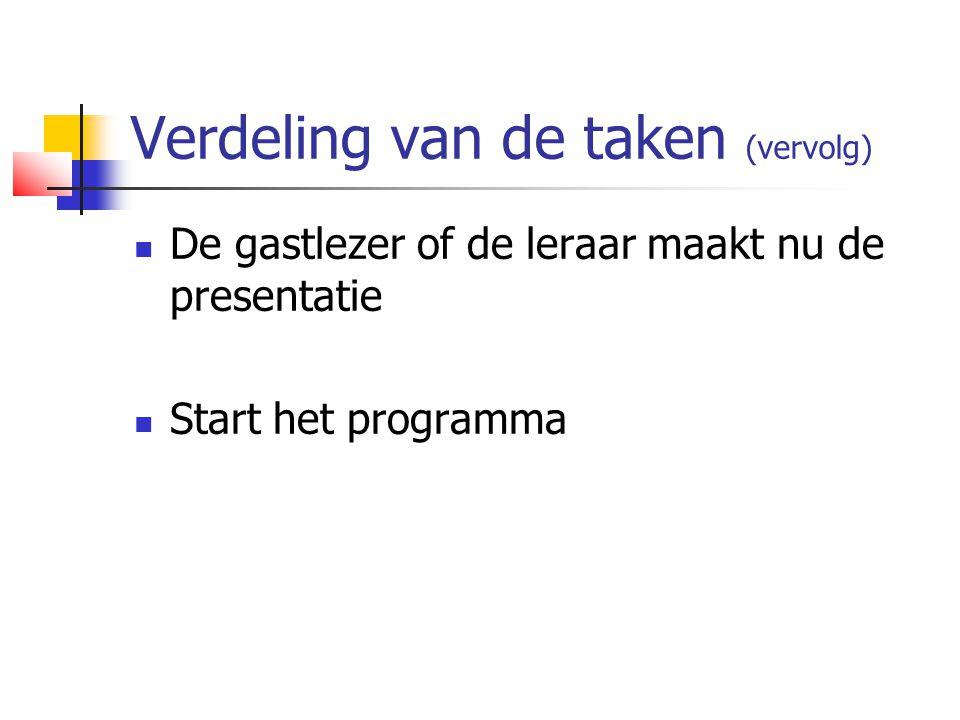 Verdeling van de taken (vervolg)  De gastlezer of de leraar maakt nu de presentatie  Start het programma