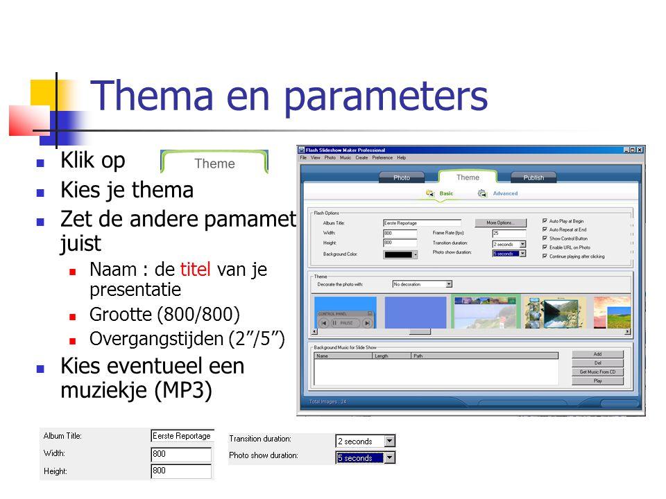 Thema en parameters  Klik op  Kies je thema  Zet de andere pamameters juist  Naam : de titel van je presentatie  Grootte (800/800)  Overgangstijden (2 /5 )  Kies eventueel een muziekje (MP3)