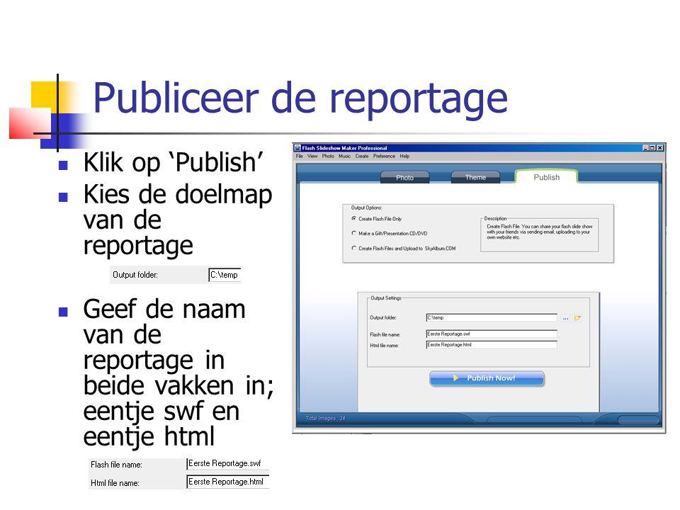 Publiceer de reportage  Klik op 'Publish'  Kies de doelmap van de reportage  Geef de naam van de reportage in beide vakken in; eentje swf en eentje html