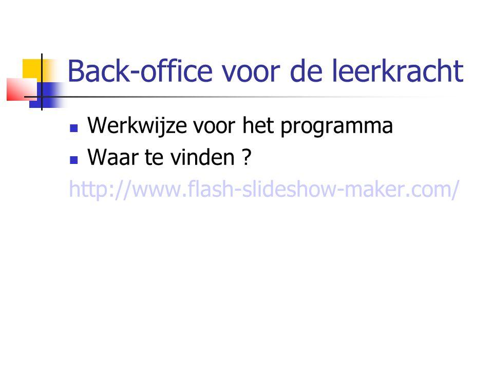 Back-office voor de leerkracht  Werkwijze voor het programma  Waar te vinden ? http://www.flash-slideshow-maker.com/