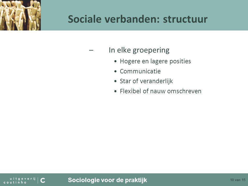 Sociologie voor de praktijk 10 van 15 Sociale verbanden: structuur –In elke groepering •Hogere en lagere posities •Communicatie •Star of veranderlijk •Flexibel of nauw omschreven