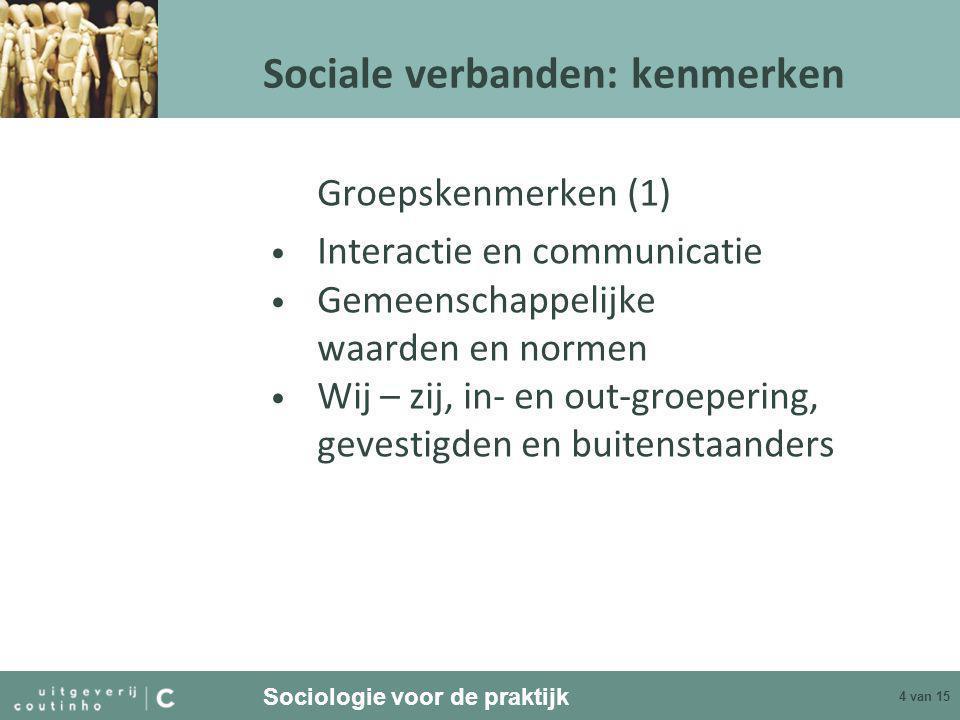 Sociologie voor de praktijk 5 van 15 Sociale verbanden: kenmerken Groepskenmerken (2) • Open – gesloten • Taken – contacten/intimiteit • Formeel – informeel • Duurzaam – tijdelijk