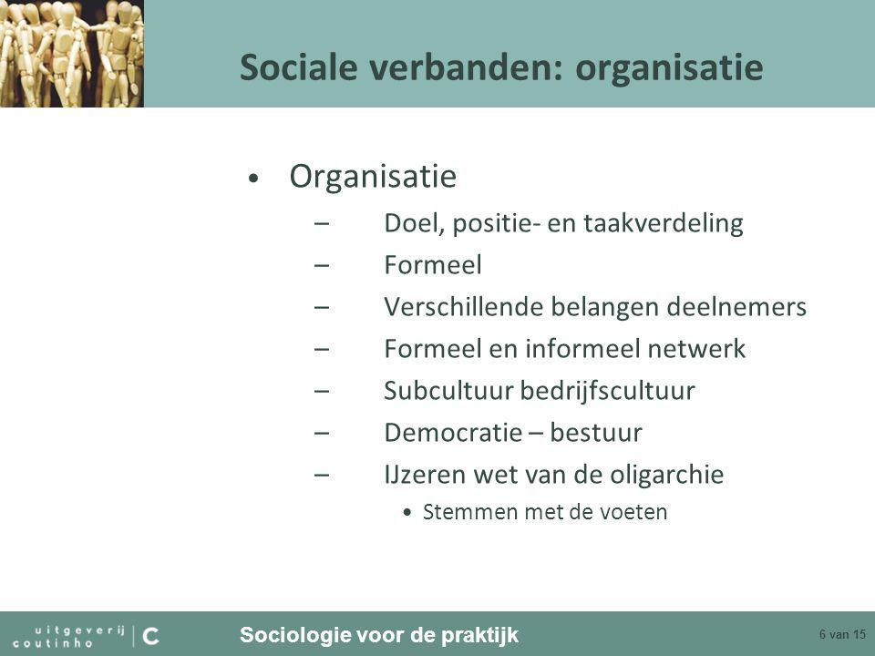 Sociologie voor de praktijk 6 van 15 Sociale verbanden: organisatie • Organisatie –Doel, positie- en taakverdeling –Formeel –Verschillende belangen deelnemers –Formeel en informeel netwerk –Subcultuur bedrijfscultuur –Democratie – bestuur –IJzeren wet van de oligarchie •Stemmen met de voeten