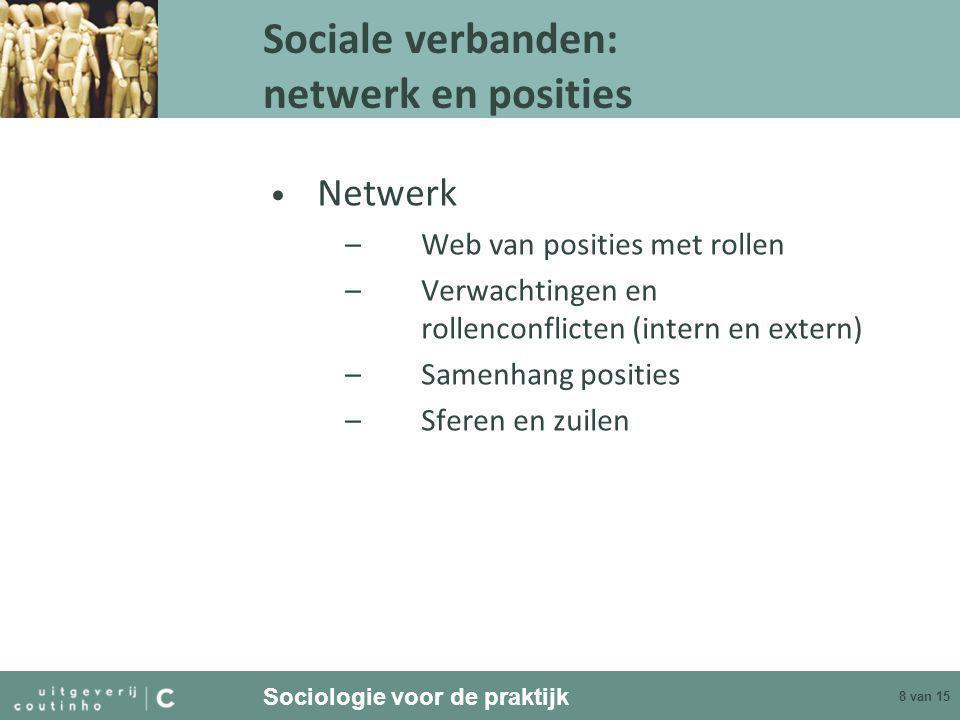 Sociologie voor de praktijk 8 van 15 Sociale verbanden: netwerk en posities • Netwerk –Web van posities met rollen –Verwachtingen en rollenconflicten (intern en extern) –Samenhang posities –Sferen en zuilen