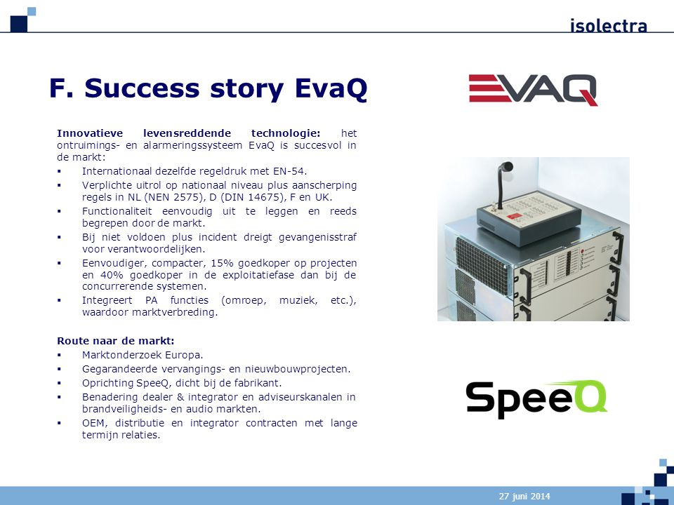 27 juni 2014 F. Success story EvaQ Innovatieve levensreddende technologie: het ontruimings- en alarmeringssysteem EvaQ is succesvol in de markt:  Int