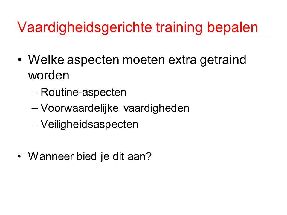 Vaardigheidsgerichte training bepalen •Welke aspecten moeten extra getraind worden –Routine-aspecten –Voorwaardelijke vaardigheden –Veiligheidsaspecte