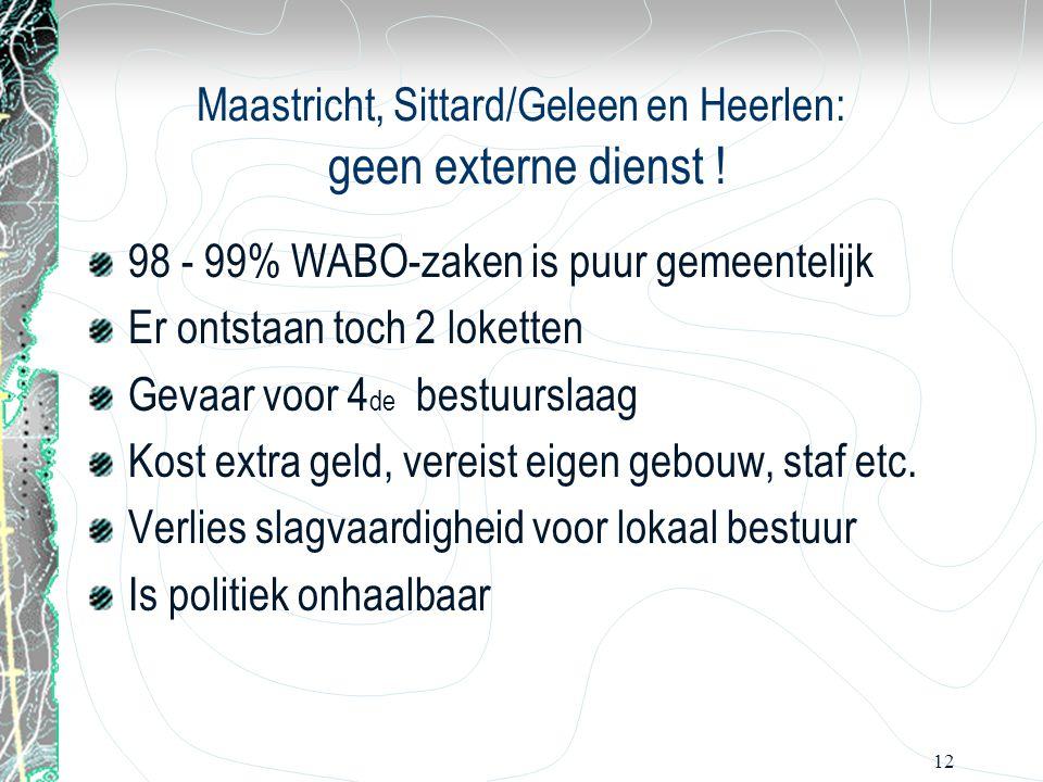 12 Maastricht, Sittard/Geleen en Heerlen: geen externe dienst ! 98 - 99% WABO-zaken is puur gemeentelijk Er ontstaan toch 2 loketten Gevaar voor 4 de