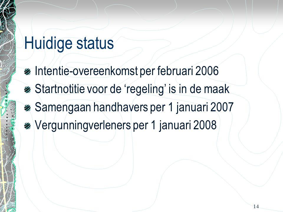 14 Huidige status Intentie-overeenkomst per februari 2006 Startnotitie voor de 'regeling' is in de maak Samengaan handhavers per 1 januari 2007 Vergun
